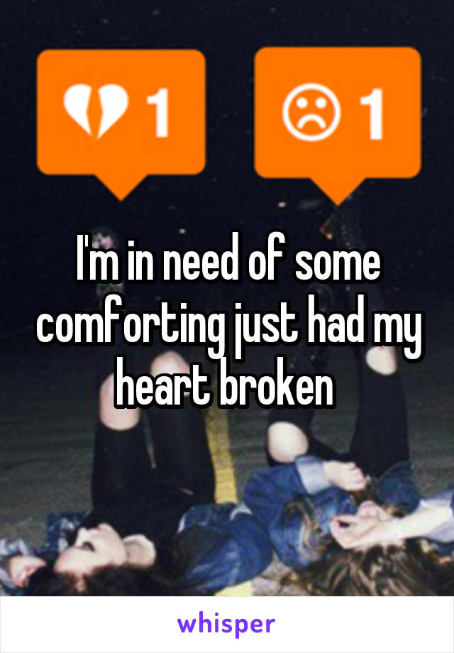 I'm in need of some comforting just had my heart broken