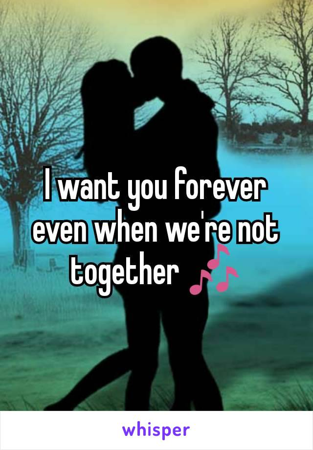 I want you forever even when we're not together 🎶