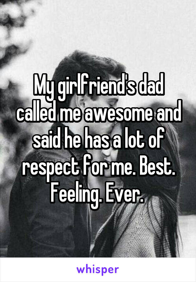 My girlfriend's dad called me awesome and said he has a lot of respect for me. Best. Feeling. Ever.