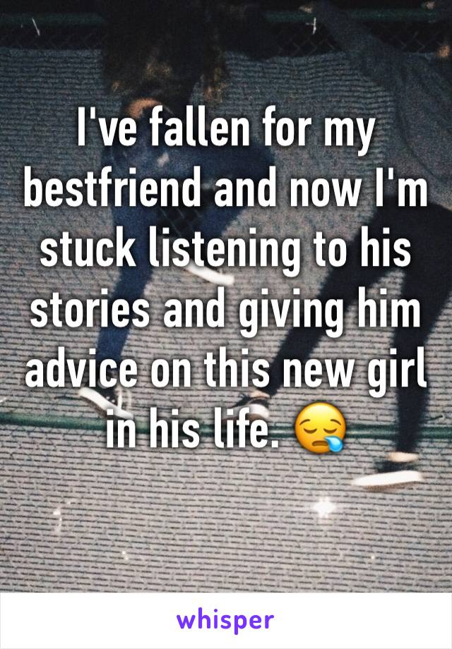 I've fallen for my bestfriend and now I'm stuck listening to his stories and giving him advice on this new girl in his life. 😪