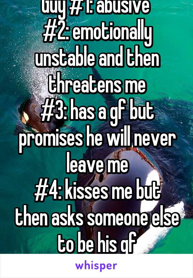 Guy #1: abusive  #2: emotionally unstable and then threatens me #3: has a gf but promises he will never leave me #4: kisses me but then asks someone else to be his gf #5: doesn't text me