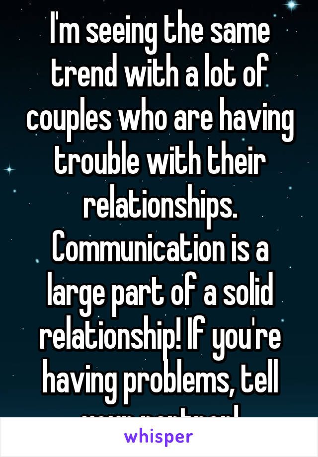 I'm seeing the same trend with a lot of couples who are having trouble with their relationships. Communication is a large part of a solid relationship! If you're having problems, tell your partner!