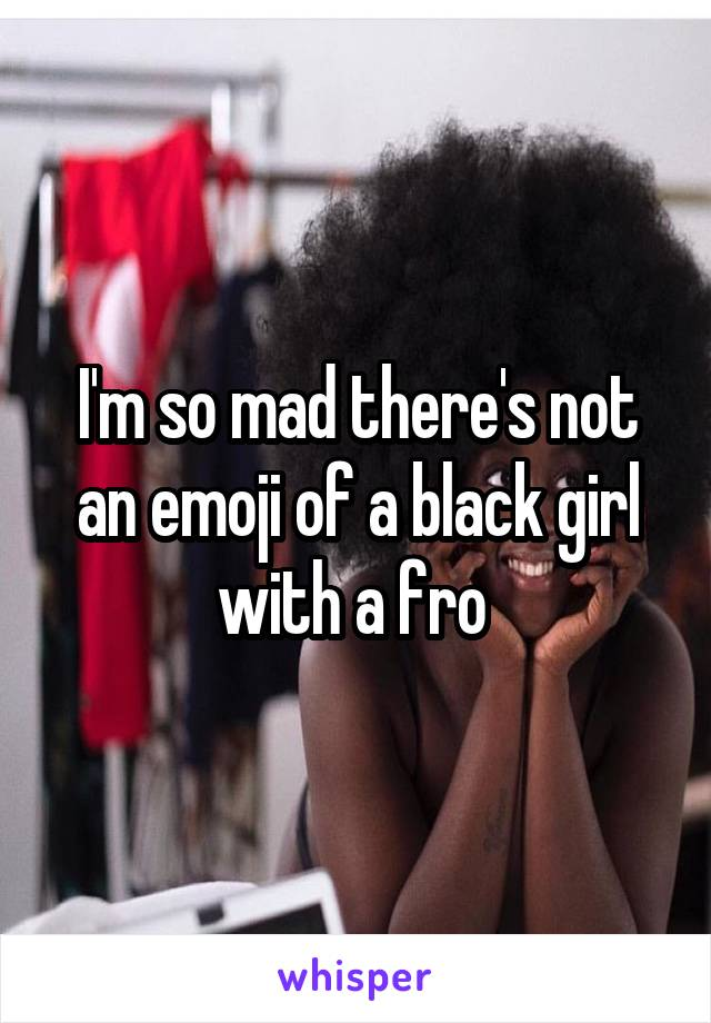 I'm so mad there's not an emoji of a black girl with a fro