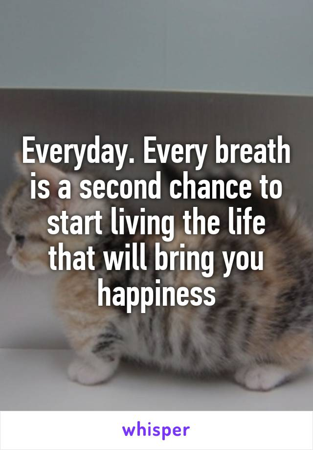 Everyday. Every breath is a second chance to start living the life that will bring you happiness
