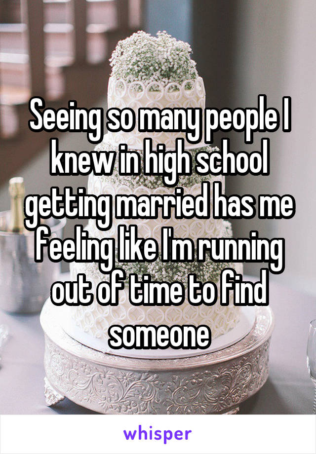 Seeing so many people I knew in high school getting married has me feeling like I'm running out of time to find someone