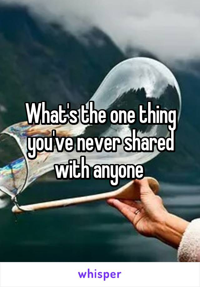 What's the one thing you've never shared with anyone