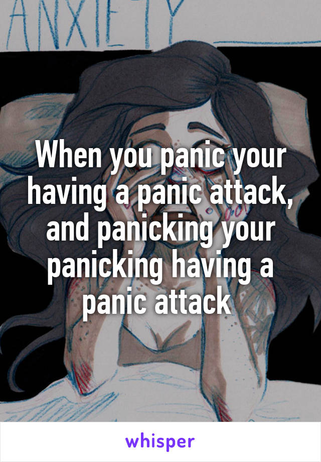 When you panic your having a panic attack, and panicking your panicking having a panic attack
