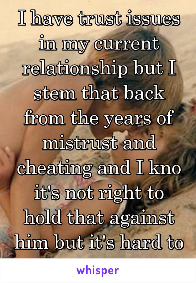 I have trust issues in my current relationship but I stem that back from the years of mistrust and cheating and I kno it's not right to hold that against him but it's hard to let go. He's never .