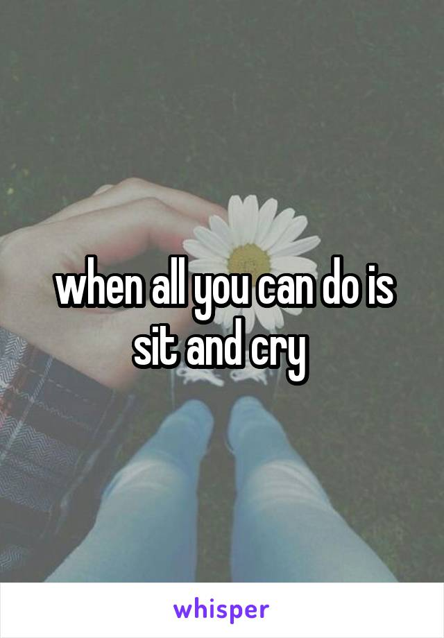 when all you can do is sit and cry