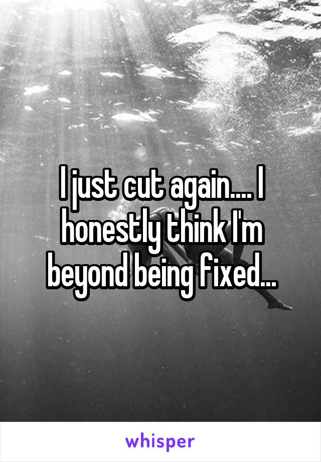 I just cut again.... I honestly think I'm beyond being fixed...