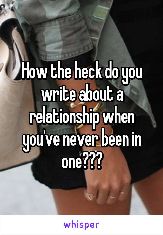 How the heck do you write about a relationship when you've never been in one???