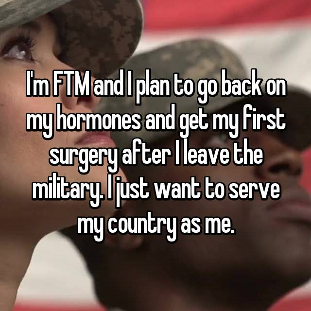 I'm FTM and I plan to go back on my hormones and get my first surgery after I leave the military. I just want to serve my country as me.