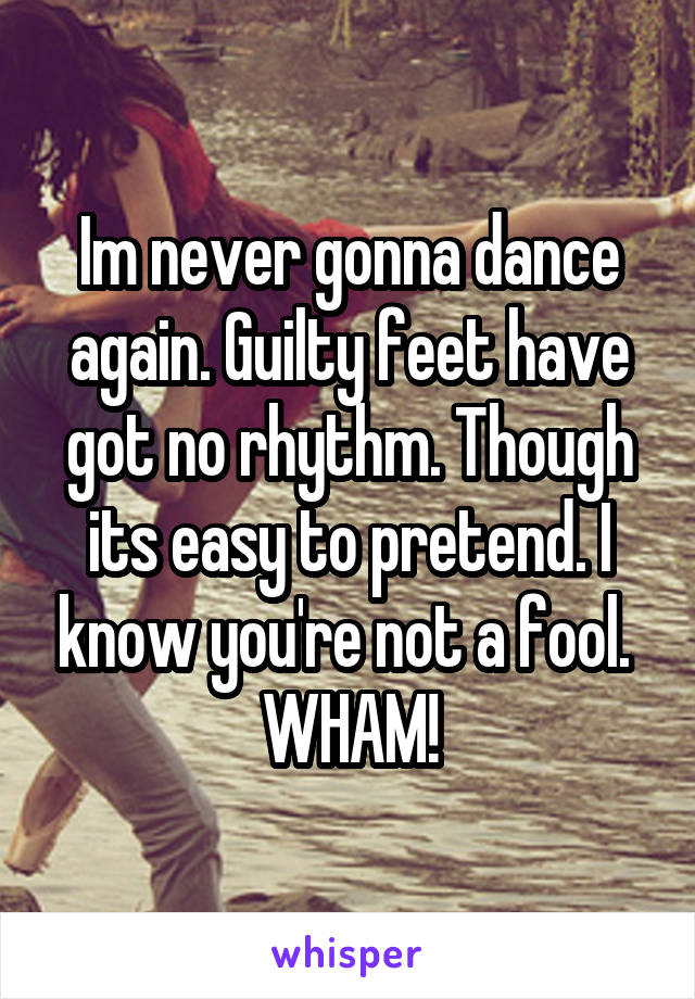 Im never gonna dance again. Guilty feet have got no rhythm. Though its easy to pretend. I know you're not a fool.  WHAM!