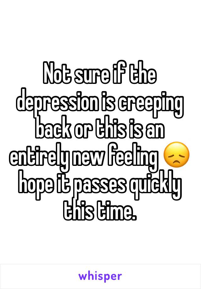 Not sure if the depression is creeping back or this is an entirely new feeling 😞 hope it passes quickly this time.