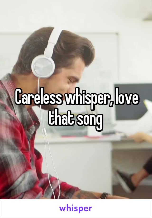 Careless whisper, love that song