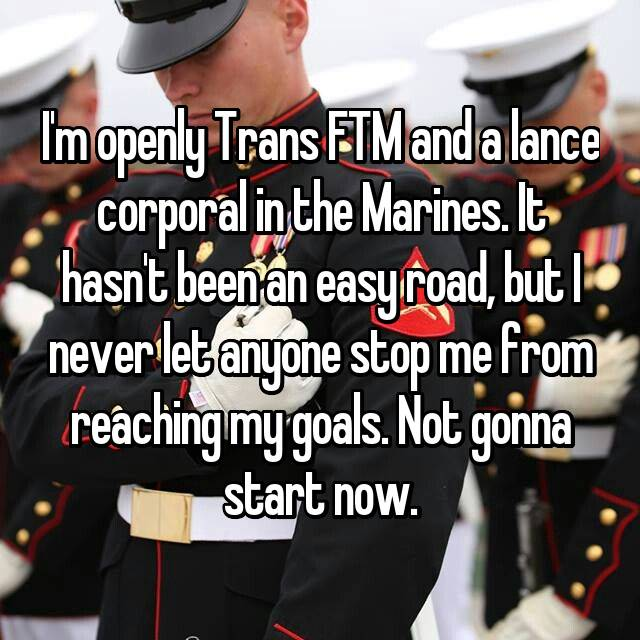 I'm openly Trans FTM and a lance corporal in the Marines. It hasn't been an easy road, but I never let anyone stop me from reaching my goals. Not gonna start now.