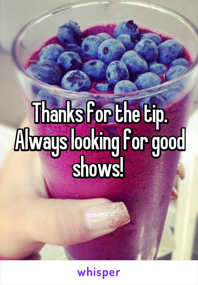 Thanks for the tip. Always looking for good shows!