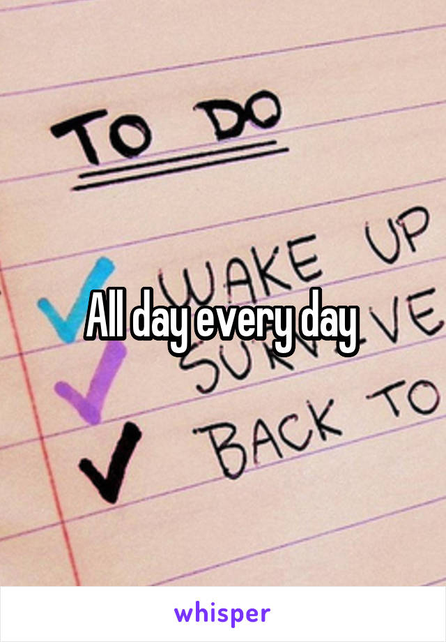 All day every day