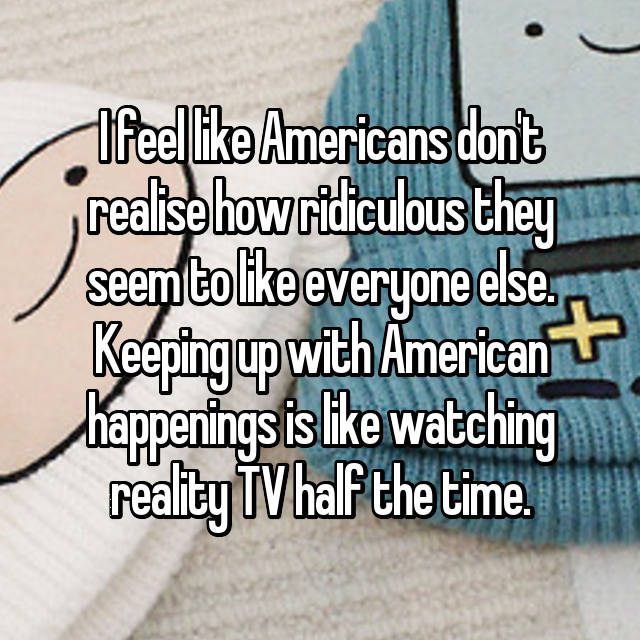 I feel like Americans don't realise how ridiculous they seem to like everyone else. Keeping up with American happenings is like watching reality TV half the time.