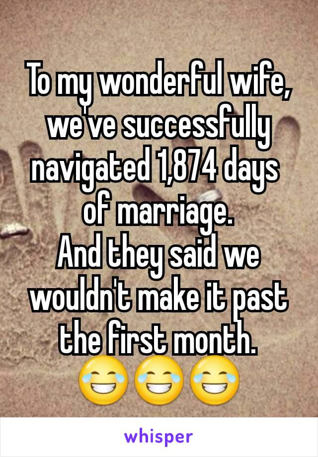 To my wonderful wife, we've successfully navigated 1,874 days  of marriage. And they said we wouldn't make it past the first month. 😂😂😂