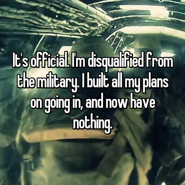 It's official. I'm disqualified from the military. I built all my plans on going in, and now have nothing.