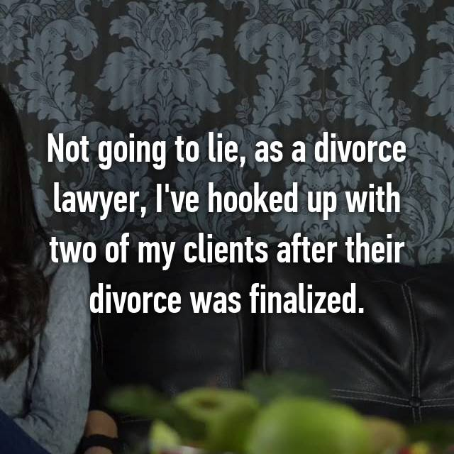 Not going to lie, as a divorce lawyer, I've hooked up with two of my clients after their divorce was finalized.
