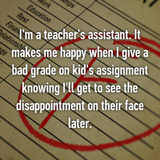 I'm a teacher's assistant. It makes me happy when I give a bad grade on kid's assignment knowing I'll get to see the disappointment on their face later.