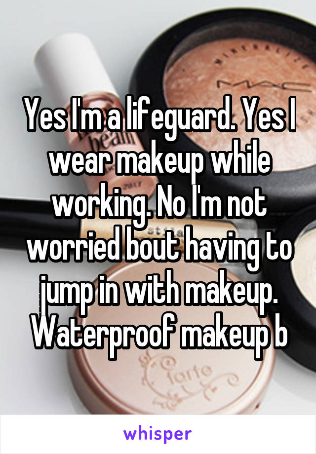 Yes I'm a lifeguard. Yes I wear makeup while working. No I'm not worried bout having to jump in with makeup. Waterproof makeup b