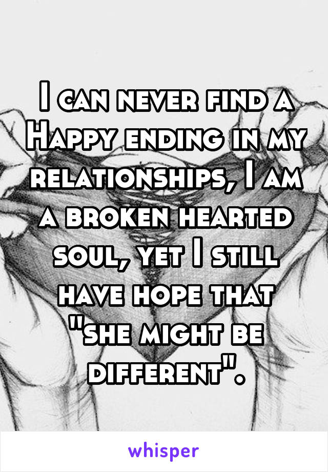 """I can never find a Happy ending in my relationships, I am a broken hearted soul, yet I still have hope that ''she might be different""""."""