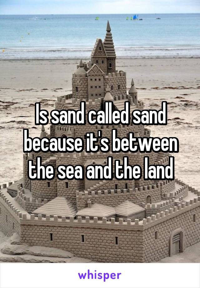 Is sand called sand because it's between the sea and the land