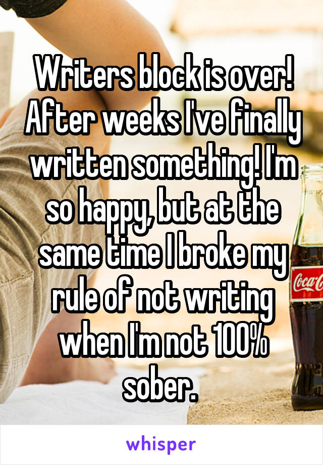Writers block is over! After weeks I've finally written something! I'm so happy, but at the same time I broke my rule of not writing when I'm not 100% sober.