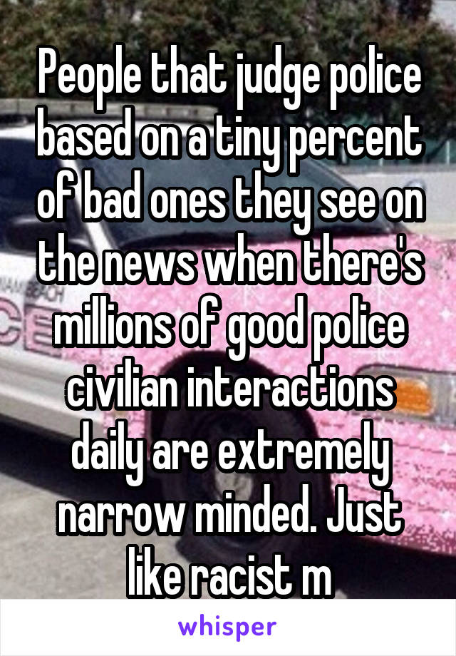 People that judge police based on a tiny percent of bad ones they see on the news when there's millions of good police civilian interactions daily are extremely narrow minded. Just like racist m