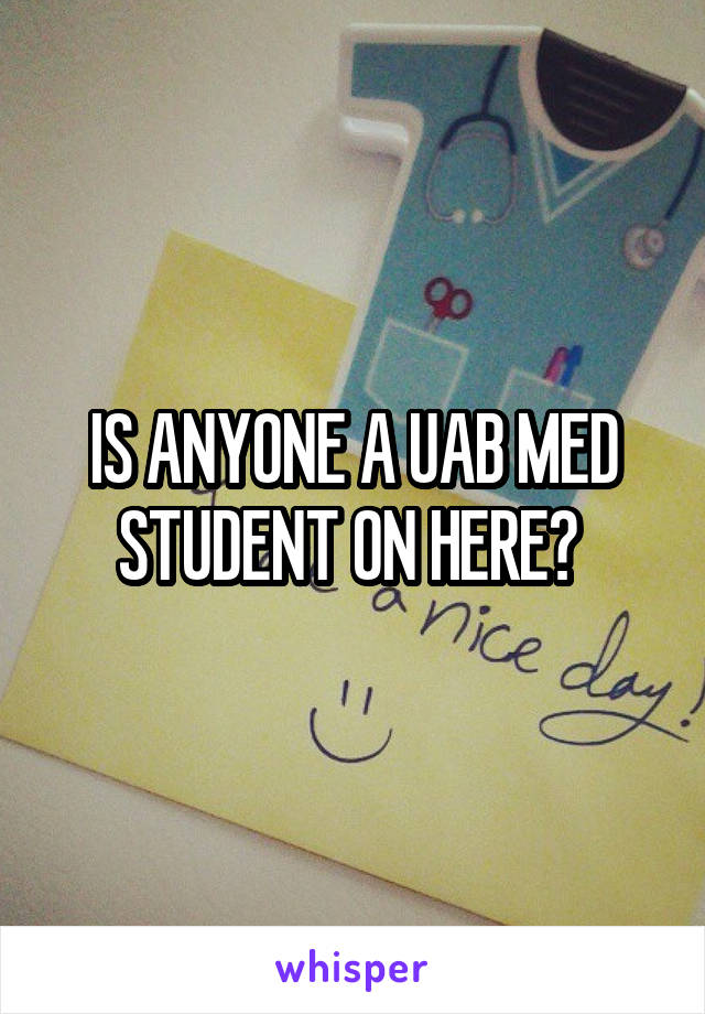 IS ANYONE A UAB MED STUDENT ON HERE?