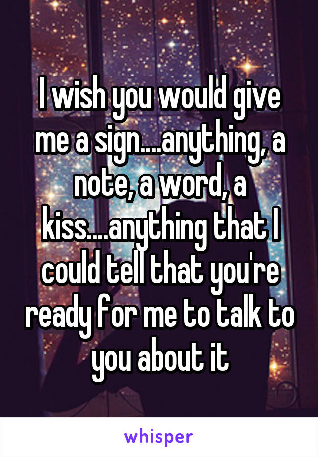 I wish you would give me a sign....anything, a note, a word, a kiss....anything that I could tell that you're ready for me to talk to you about it