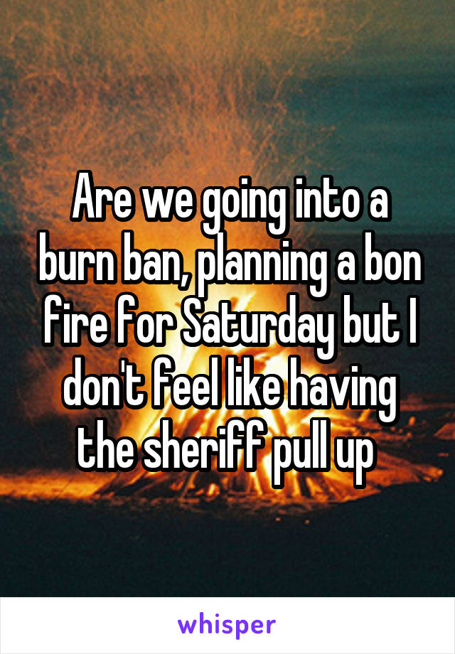 Are we going into a burn ban, planning a bon fire for Saturday but I don't feel like having the sheriff pull up