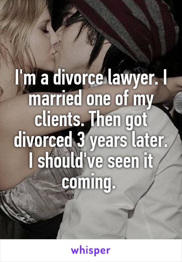 I'm a divorce lawyer. I married one of my clients. Then got divorced 3 years later. I should've seen it coming.