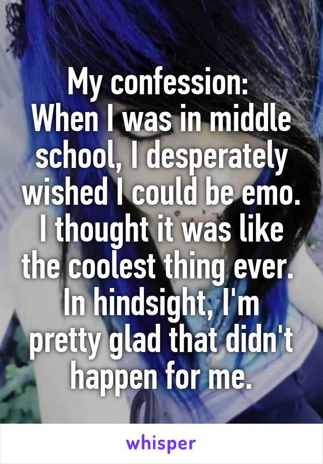 My confession:  When I was in middle school, I desperately wished I could be emo. I thought it was like the coolest thing ever.  In hindsight, I'm pretty glad that didn't happen for me.
