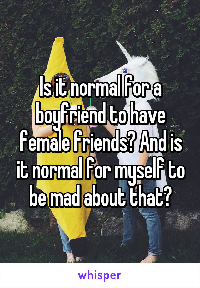 Is it normal for a boyfriend to have female friends? And is it normal for myself to be mad about that?