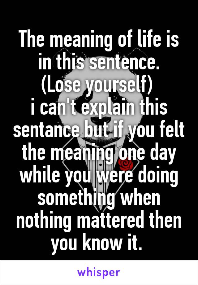 The meaning of life is in this sentence. (Lose yourself)  i can't explain this sentance but if you felt the meaning one day while you were doing something when nothing mattered then you know it.