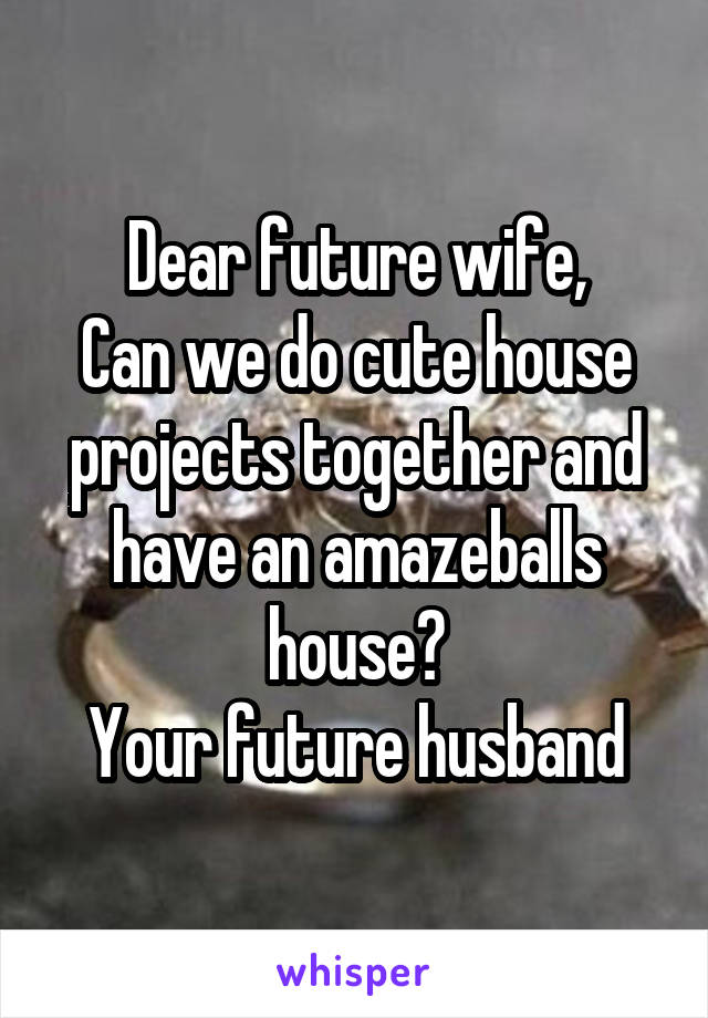 Dear future wife, Can we do cute house projects together and have an amazeballs house? Your future husband