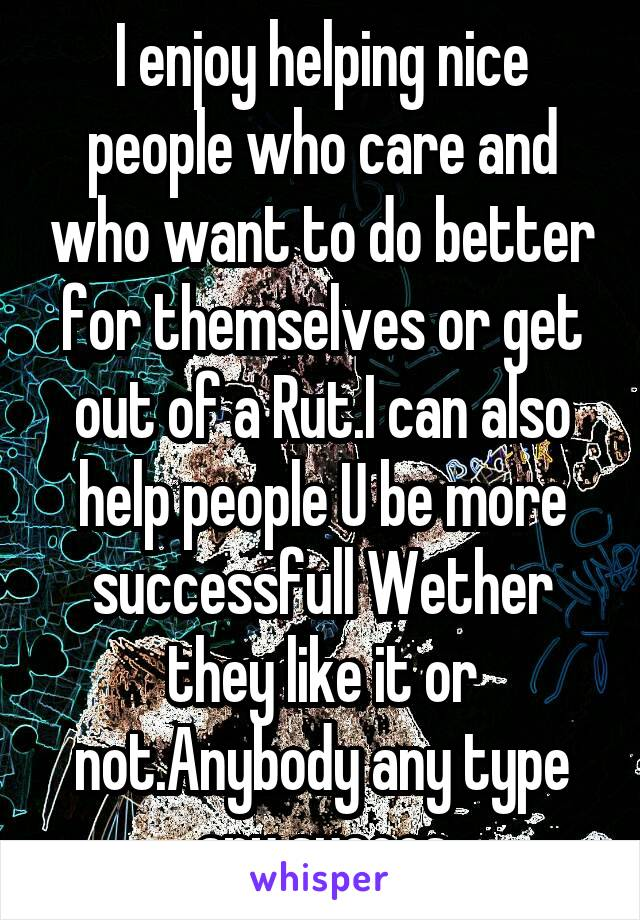 I enjoy helping nice people who care and who want to do better for themselves or get out of a Rut.I can also help people U be more successfull Wether they like it or not.Anybody any type any succes