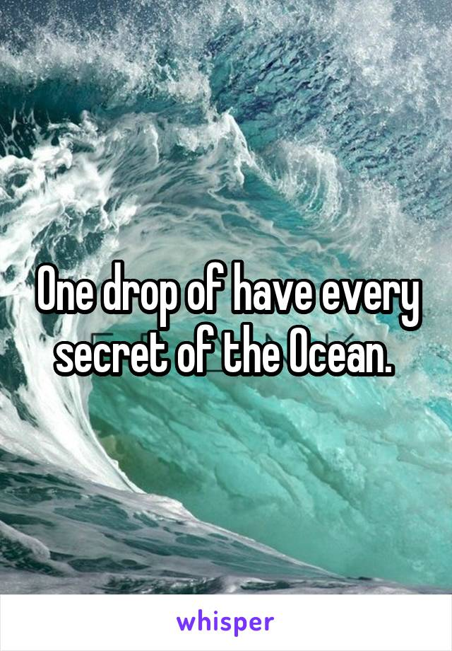 One drop of have every secret of the Ocean.