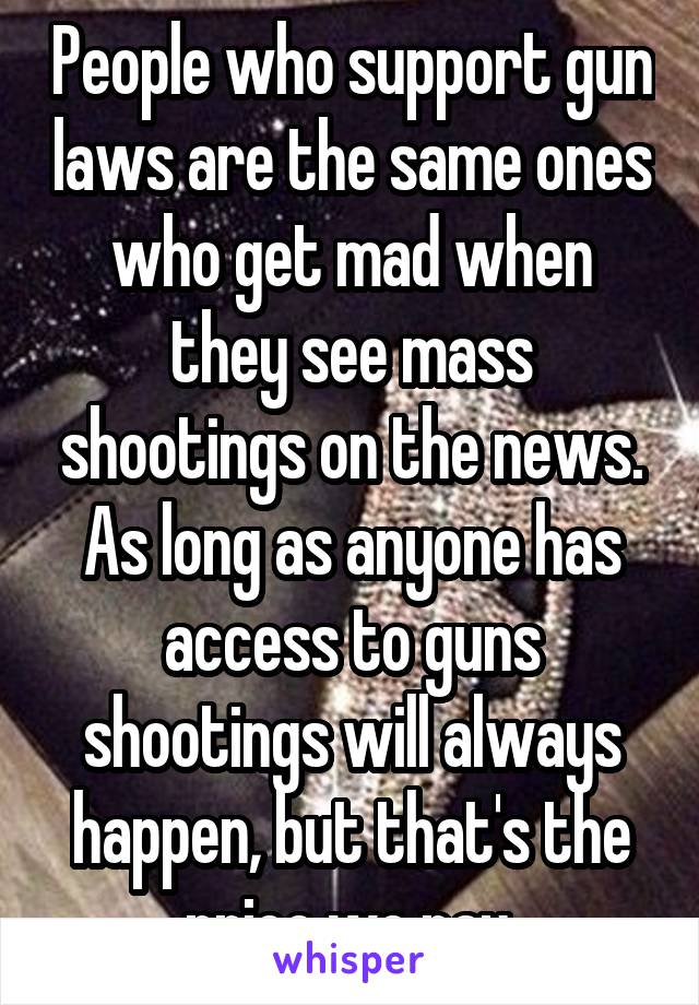 People who support gun laws are the same ones who get mad when they see mass shootings on the news. As long as anyone has access to guns shootings will always happen, but that's the price we pay.