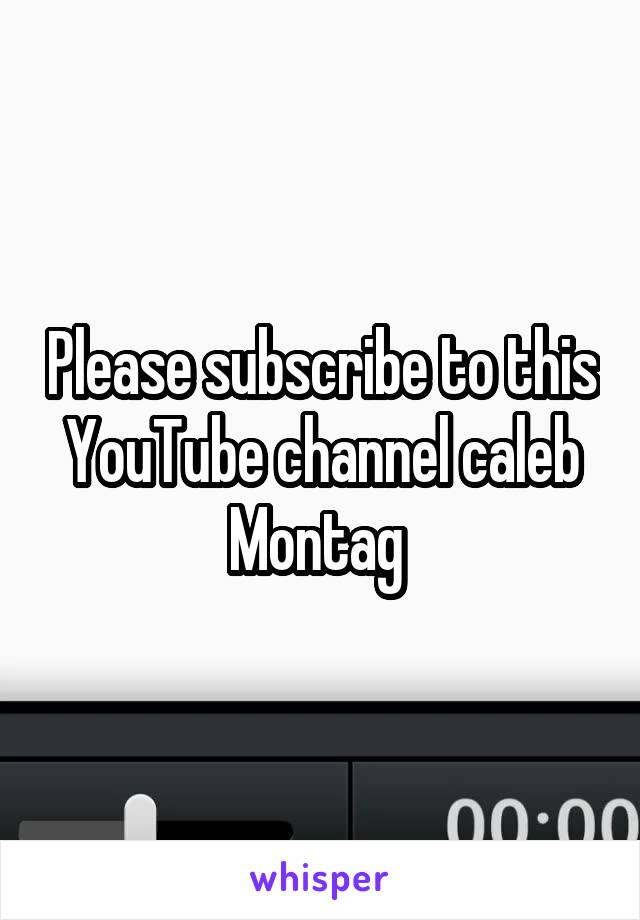 Please subscribe to this YouTube channel caleb Montag