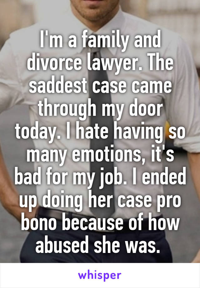I'm a family and divorce lawyer. The saddest case came through my door today. I hate having so many emotions, it's bad for my job. I ended up doing her case pro bono because of how abused she was.