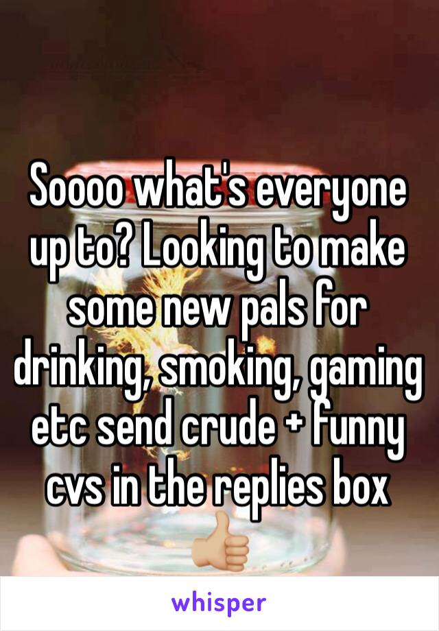 Soooo what's everyone up to? Looking to make some new pals for drinking, smoking, gaming etc send crude + funny cvs in the replies box 👍🏼