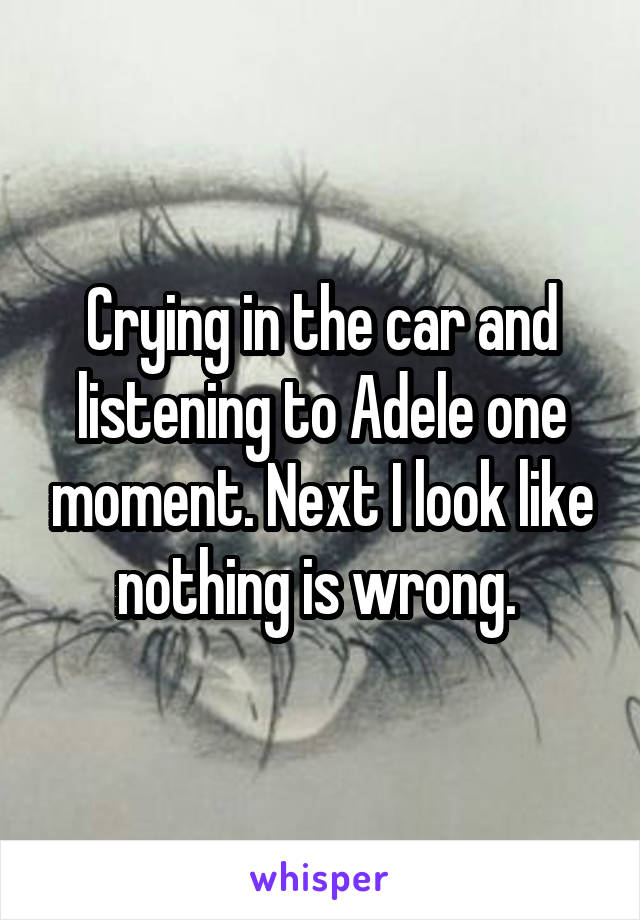 Crying in the car and listening to Adele one moment. Next I look like nothing is wrong.