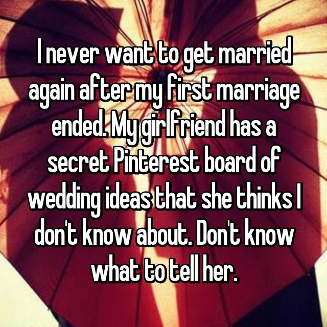 I never want to get married again after my first marriage ended. My girlfriend has a secret Pinterest board of wedding ideas that she thinks I don't know about. Don't know what to tell her.
