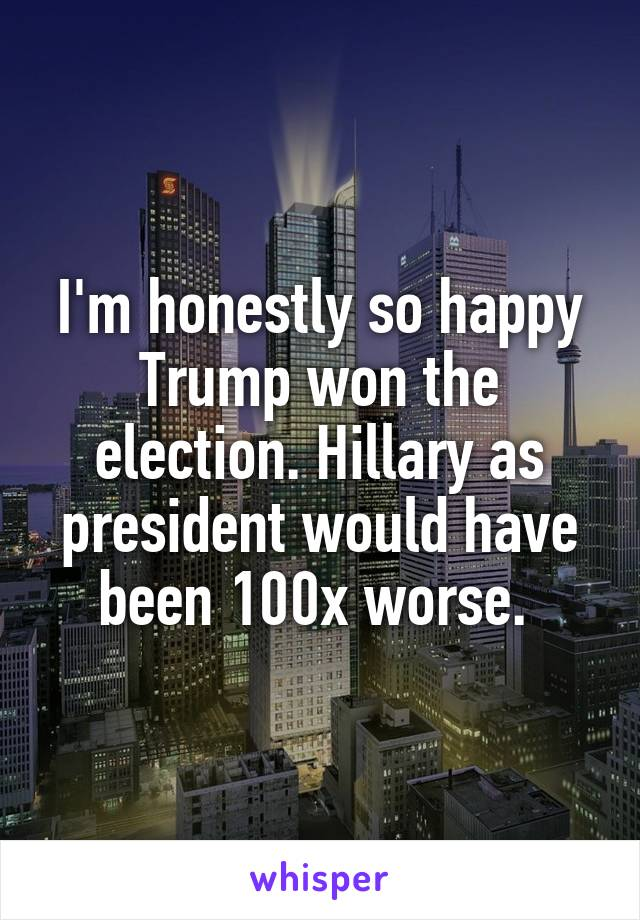I'm honestly so happy Trump won the election. Hillary as president would have been 100x worse.