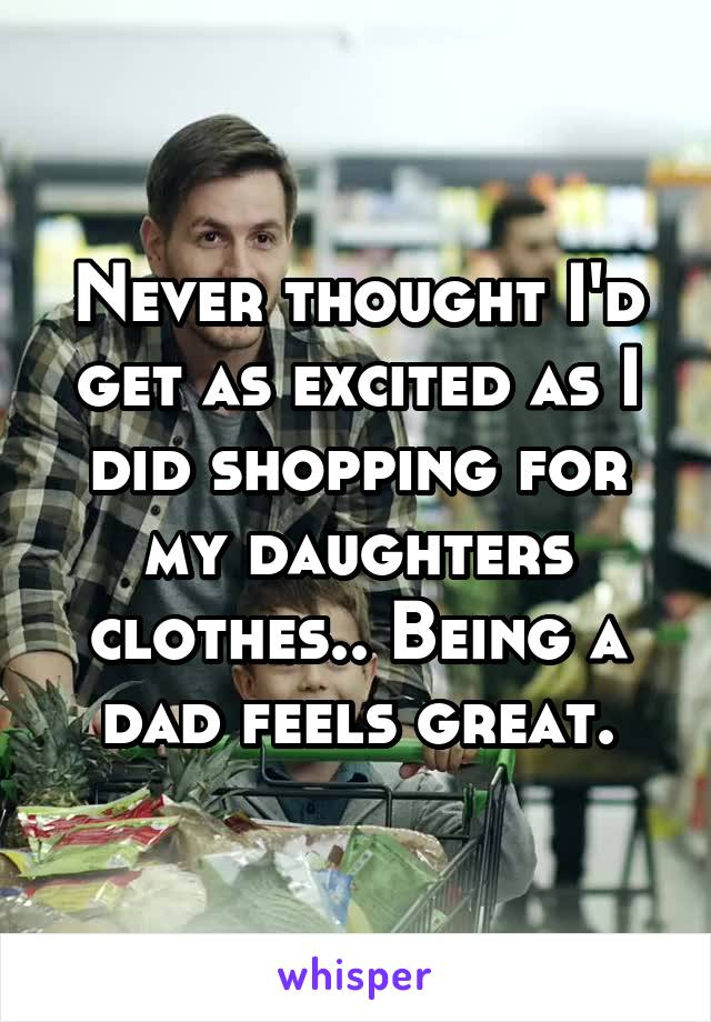 Never thought I'd get as excited as I did shopping for my daughters clothes.. Being a dad feels great.